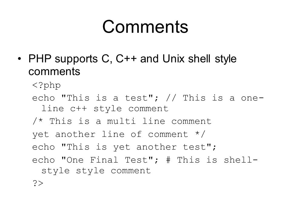 Comments PHP supports C, C++ and Unix shell style comments < php echo This is a test ; // This is a one- line c++ style comment /* This is a multi line comment yet another line of comment */ echo This is yet another test ; echo One Final Test ; # This is shell- style style comment >