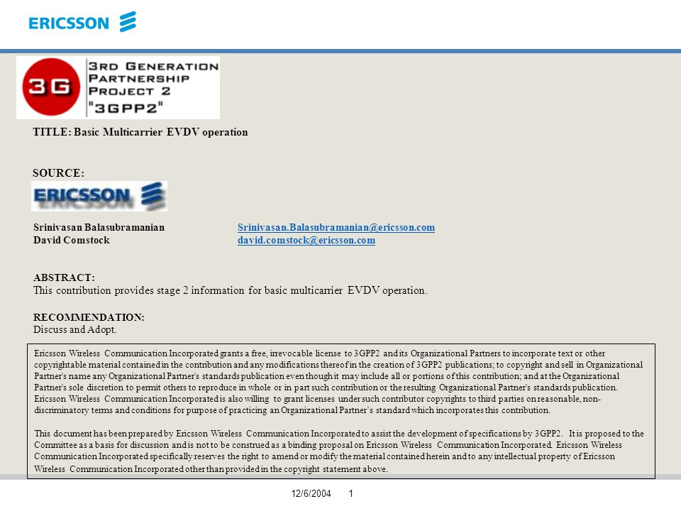 12/6/20041 TITLE: Basic Multicarrier EVDV operation SOURCE: Srinivasan BalasubramanianSrinivasan.Balasubramanian@ericsson.comSrinivasan.Balasubramanian@ericsson.com David Comstockdavid.comstock@ericsson.comdavid.comstock@ericsson.com ABSTRACT: This contribution provides stage 2 information for basic multicarrier EVDV operation.