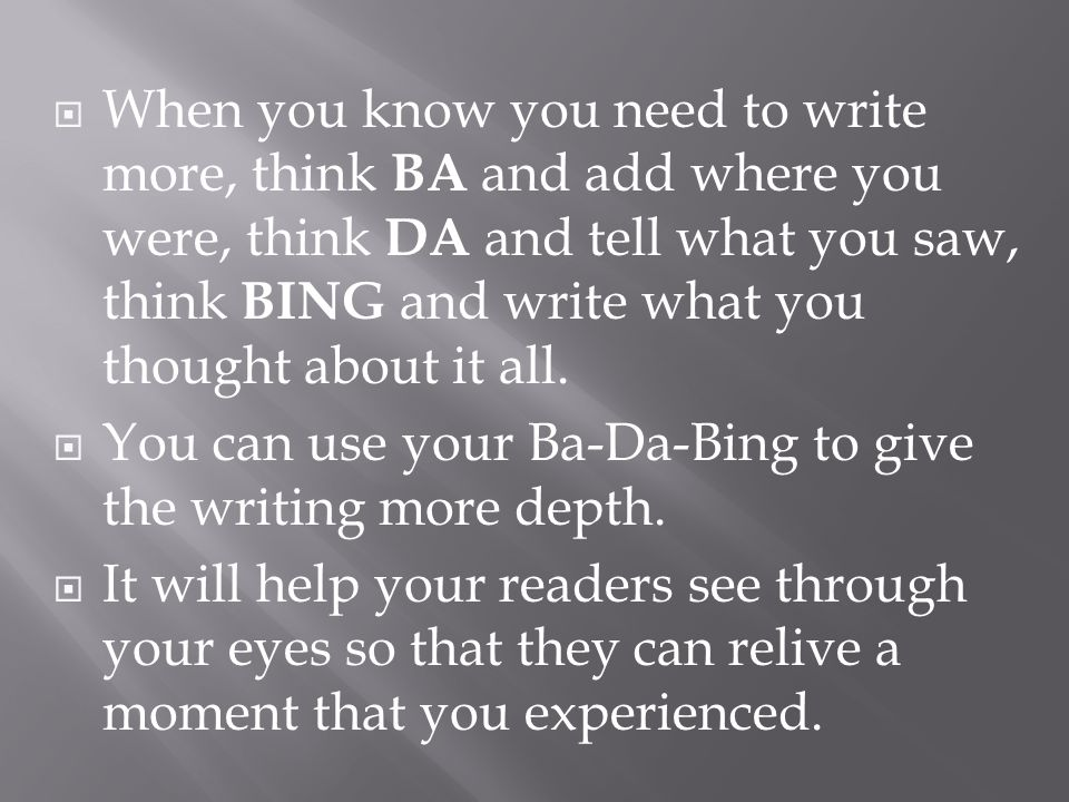 When you know you need to write more, think BA and add where you were, think DA and tell what you saw, think BING and write what you thought about it all.
