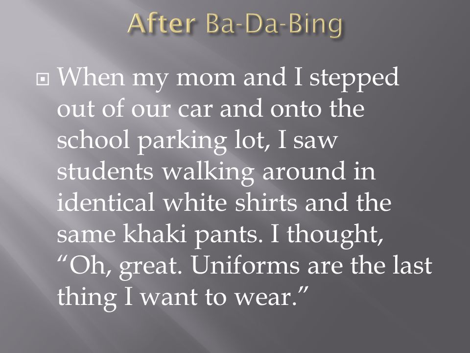  When my mom and I stepped out of our car and onto the school parking lot, I saw students walking around in identical white shirts and the same khaki pants.