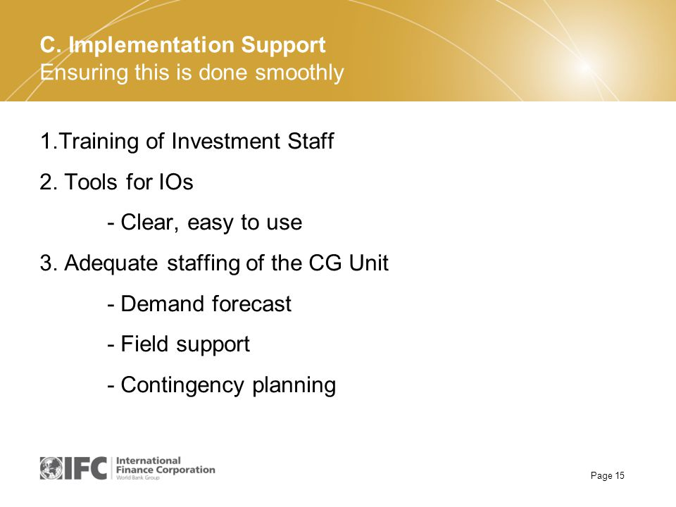 Page 15 1.Training of Investment Staff 2. Tools for IOs - Clear, easy to use 3. Adequate staffing of the CG Unit - Demand forecast - Field support - C