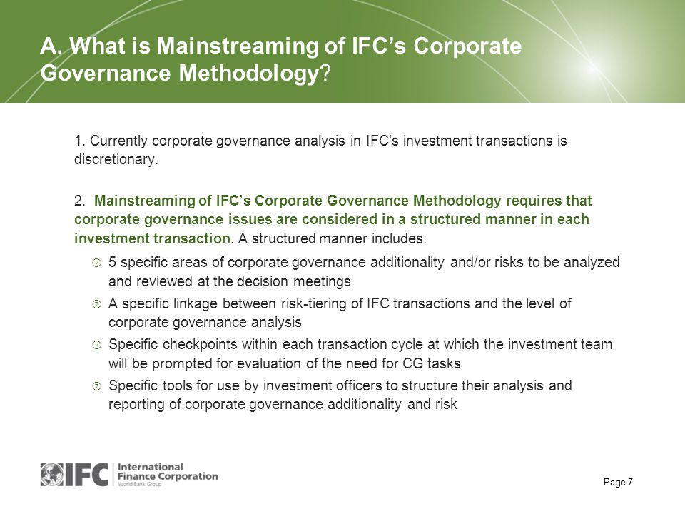 Page 7 1. Currently corporate governance analysis in IFC's investment transactions is discretionary. 2. Mainstreaming of IFC's Corporate Governance Me