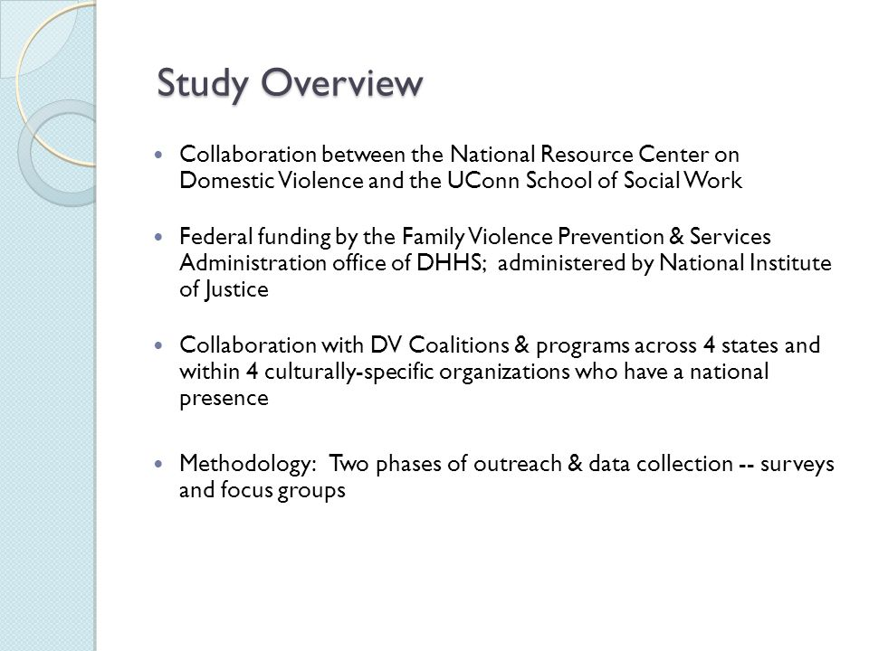 Study Goals Learn more about what domestic violence survivors want when they come to programs for supportive services, the extent to which survivors have had their service expectations met, and survivors' assessment of immediate outcomes associated with the services they receive.