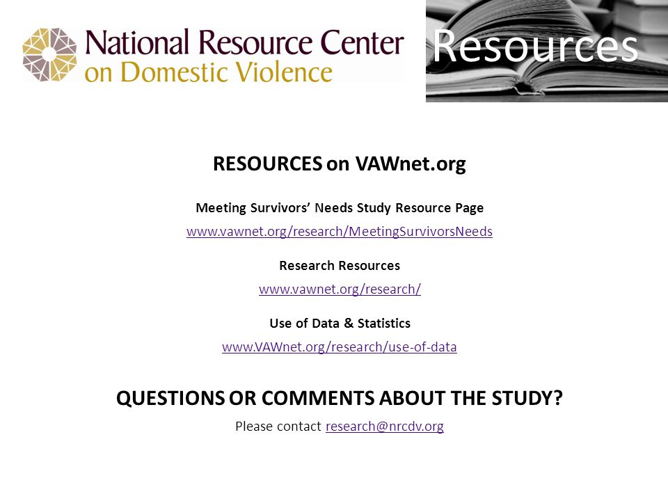 Resources RESOURCES on VAWnet.org Meeting Survivors' Needs Study Resource Page www.vawnet.org/research/MeetingSurvivorsNeeds Research Resources www.vawnet.org/research/ Use of Data & Statistics www.VAWnet.org/research/use-of-data QUESTIONS OR COMMENTS ABOUT THE STUDY.
