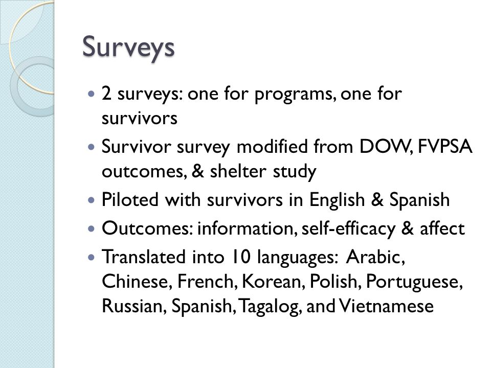 Surveys 2 surveys: one for programs, one for survivors Survivor survey modified from DOW, FVPSA outcomes, & shelter study Piloted with survivors in English & Spanish Outcomes: information, self-efficacy & affect Translated into 10 languages: Arabic, Chinese, French, Korean, Polish, Portuguese, Russian, Spanish, Tagalog, and Vietnamese