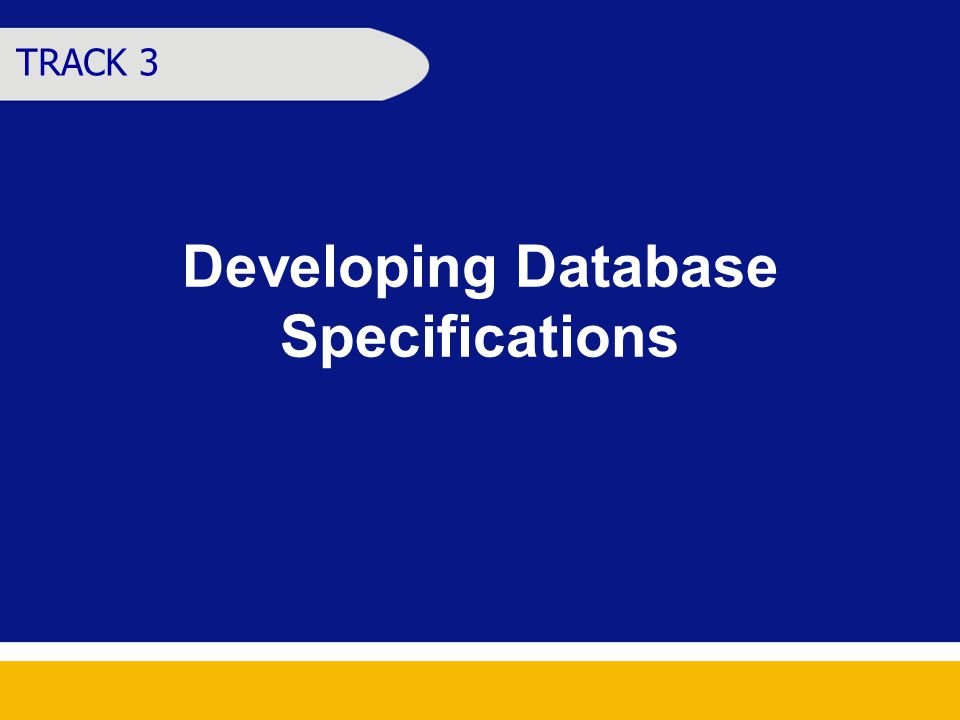 Developing Database Specifications TRACK 3