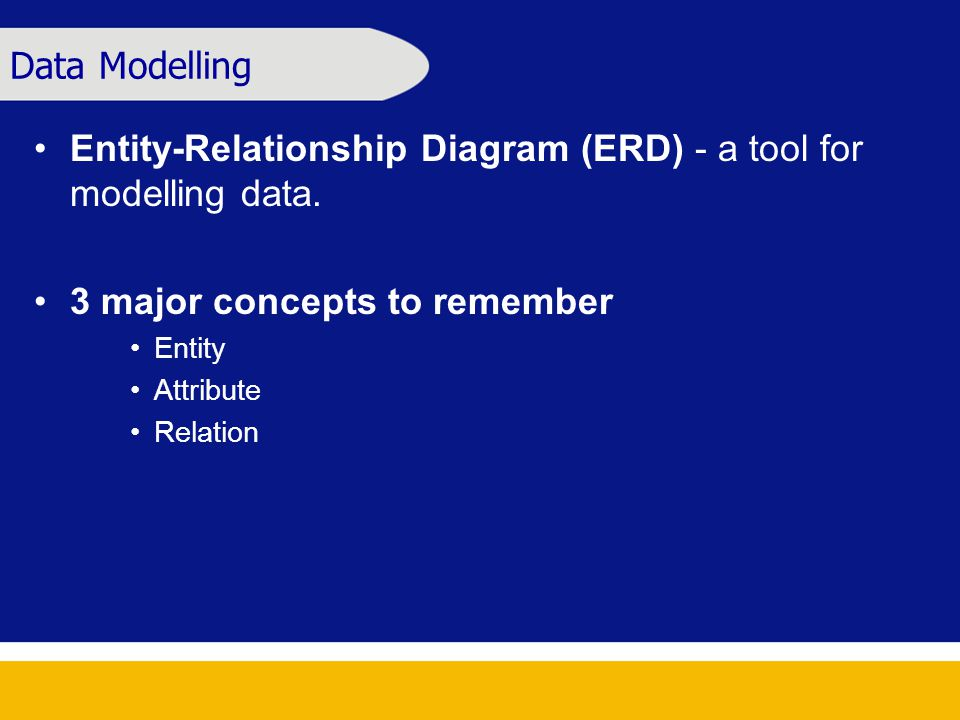 Data Modelling Entity-Relationship Diagram (ERD) - a tool for modelling data. 3 major concepts to remember Entity Attribute Relation