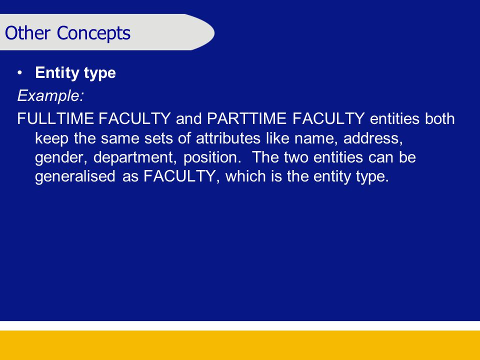 Other Concepts Entity type Example: FULLTIME FACULTY and PARTTIME FACULTY entities both keep the same sets of attributes like name, address, gender, department, position.