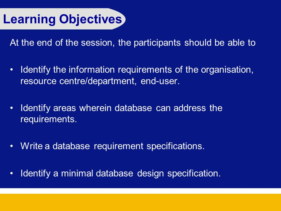 Learning Objectives At the end of the session, the participants should be able to Identify the information requirements of the organisation, resource centre/department, end-user.