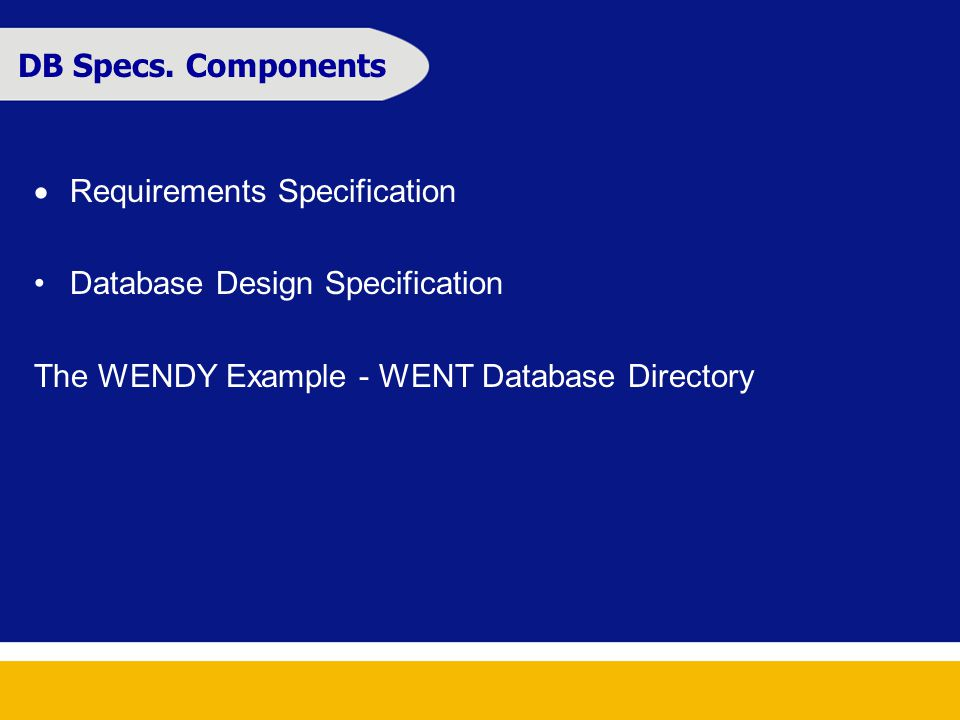 DB Specs. Components  Requirements Specification Database Design Specification The WENDY Example - WENT Database Directory