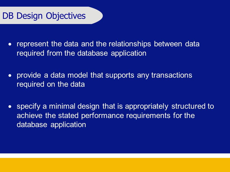 DB Design Objectives  represent the data and the relationships between data required from the database application  provide a data model that supports any transactions required on the data  specify a minimal design that is appropriately structured to achieve the stated performance requirements for the database application