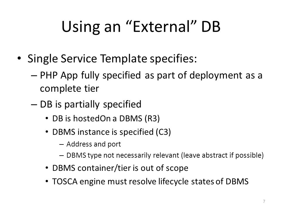 Using an External DB Single Service Template specifies: – PHP App fully specified as part of deployment as a complete tier – DB is partially specified DB is hostedOn a DBMS (R3) DBMS instance is specified (C3) – Address and port – DBMS type not necessarily relevant (leave abstract if possible) DBMS container/tier is out of scope TOSCA engine must resolve lifecycle states of DBMS 7