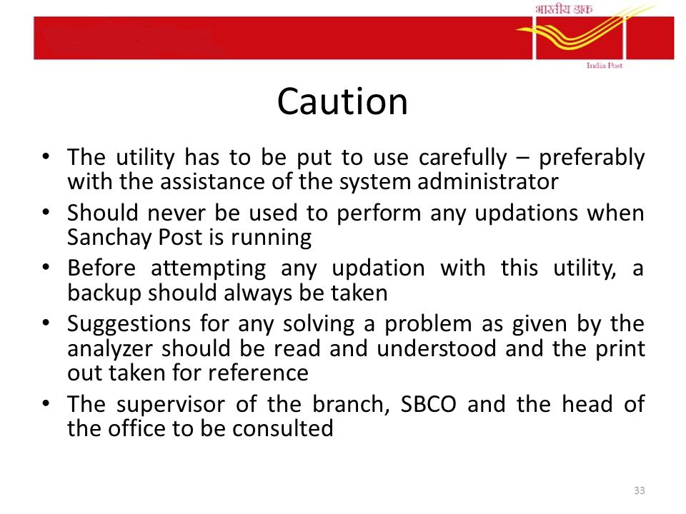 Caution The utility has to be put to use carefully – preferably with the assistance of the system administrator Should never be used to perform any updations when Sanchay Post is running Before attempting any updation with this utility, a backup should always be taken Suggestions for any solving a problem as given by the analyzer should be read and understood and the print out taken for reference The supervisor of the branch, SBCO and the head of the office to be consulted 33