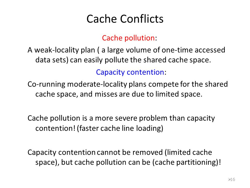  16 Cache Conflicts Cache pollution: A weak-locality plan ( a large volume of one-time accessed data sets) can easily pollute the shared cache space.