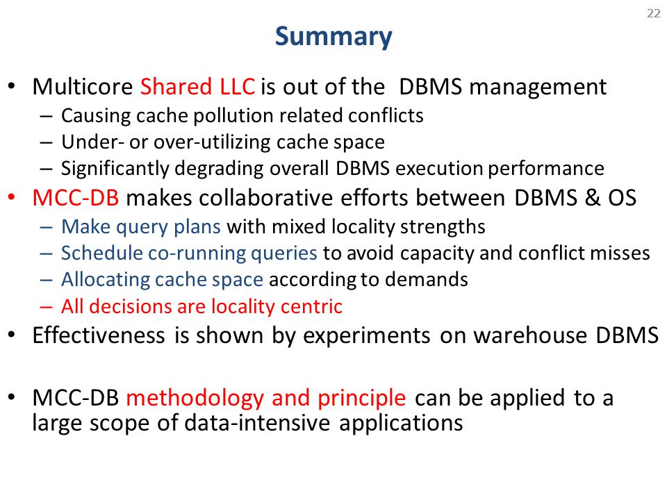 22 Summary Multicore Shared LLC is out of the DBMS management – Causing cache pollution related conflicts – Under- or over-utilizing cache space – Sig