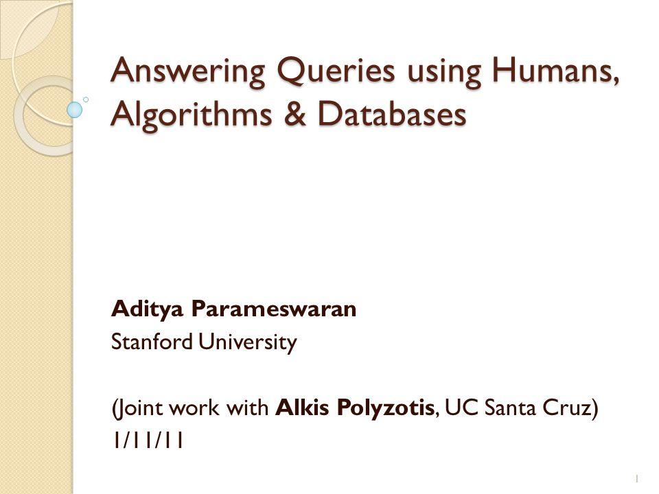 Answering Queries using Humans, Algorithms & Databases Aditya Parameswaran Stanford University (Joint work with Alkis Polyzotis, UC Santa Cruz) 1/11/11 1