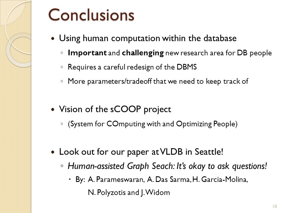 Conclusions Using human computation within the database ◦ Important and challenging new research area for DB people ◦ Requires a careful redesign of t
