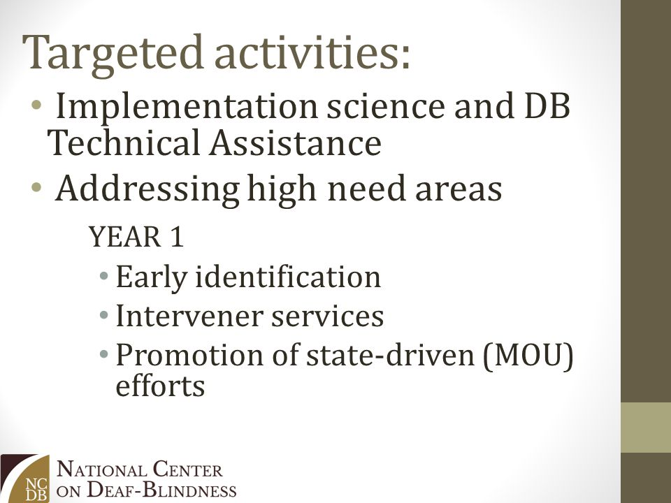 Targeted activities: Implementation science and DB Technical Assistance Addressing high need areas YEAR 1 Early identification Intervener services Promotion of state-driven (MOU) efforts