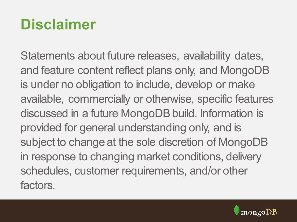 Disclaimer Statements about future releases, availability dates, and feature content reflect plans only, and MongoDB is under no obligation to include, develop or make available, commercially or otherwise, specific features discussed in a future MongoDB build.