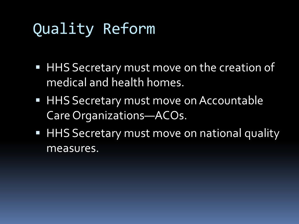 Quality Reform  HHS Secretary must move on the creation of medical and health homes.  HHS Secretary must move on Accountable Care Organizations—ACOs