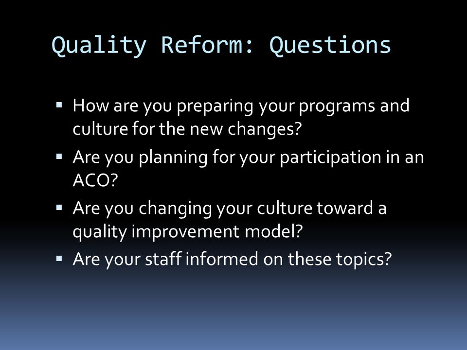 Quality Reform: Questions  How are you preparing your programs and culture for the new changes?  Are you planning for your participation in an ACO?