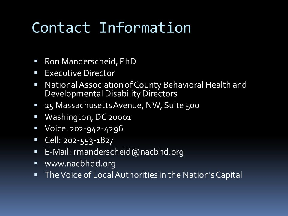 Contact Information  Ron Manderscheid, PhD  Executive Director  National Association of County Behavioral Health and Developmental Disability Directors  25 Massachusetts Avenue, NW, Suite 500  Washington, DC 20001  Voice: 202-942-4296  Cell: 202-553-1827  E-Mail: rmanderscheid@nacbhd.org  www.nacbhdd.org  The Voice of Local Authorities in the Nation s Capital