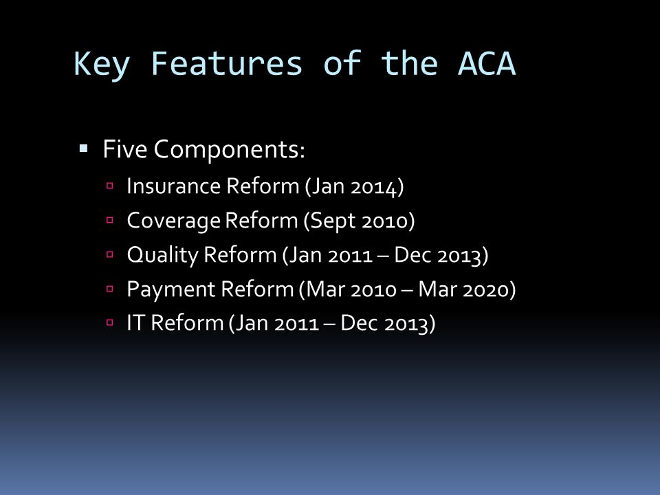 Key Features of the ACA  Five Components:  Insurance Reform (Jan 2014)  Coverage Reform (Sept 2010)  Quality Reform (Jan 2011 – Dec 2013)  Payment Reform (Mar 2010 – Mar 2020)  IT Reform (Jan 2011 – Dec 2013)