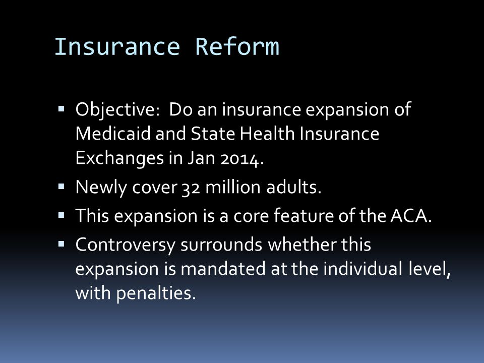 Insurance Reform  Objective: Do an insurance expansion of Medicaid and State Health Insurance Exchanges in Jan 2014.  Newly cover 32 million adults.