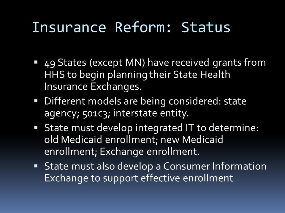Insurance Reform: Status  49 States (except MN) have received grants from HHS to begin planning their State Health Insurance Exchanges.