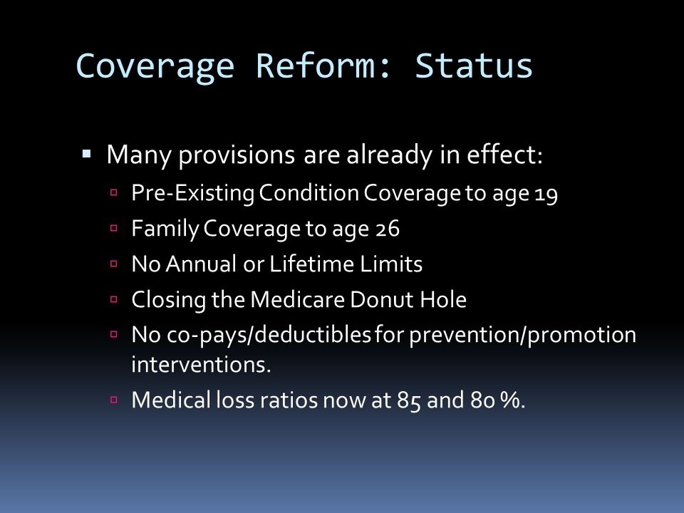 Coverage Reform: Status  Many provisions are already in effect:  Pre-Existing Condition Coverage to age 19  Family Coverage to age 26  No Annual o