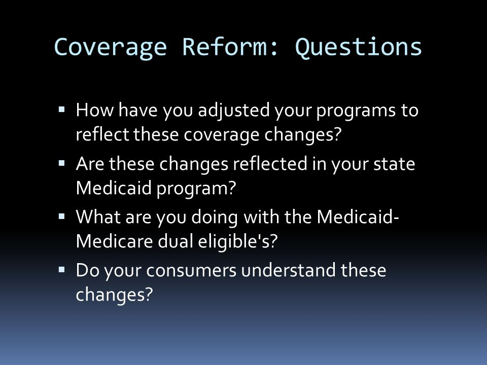 Coverage Reform: Potential Actions  Develop and offer new products that address the coverage expansions.