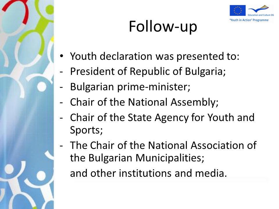 Follow-up Youth declaration was presented to: -President of Republic of Bulgaria; -Bulgarian prime-minister; -Chair of the National Assembly; -Chair o