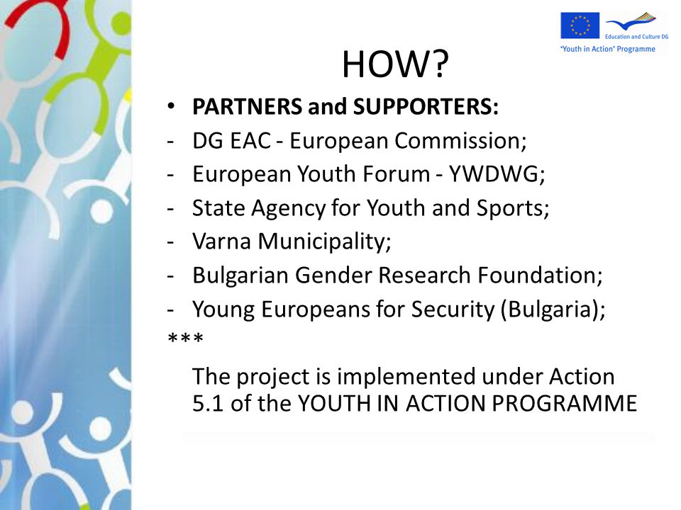HOW? PARTNERS and SUPPORTERS: -DG EAC - European Commission; -European Youth Forum - YWDWG; -State Agency for Youth and Sports; -Varna Municipality; -