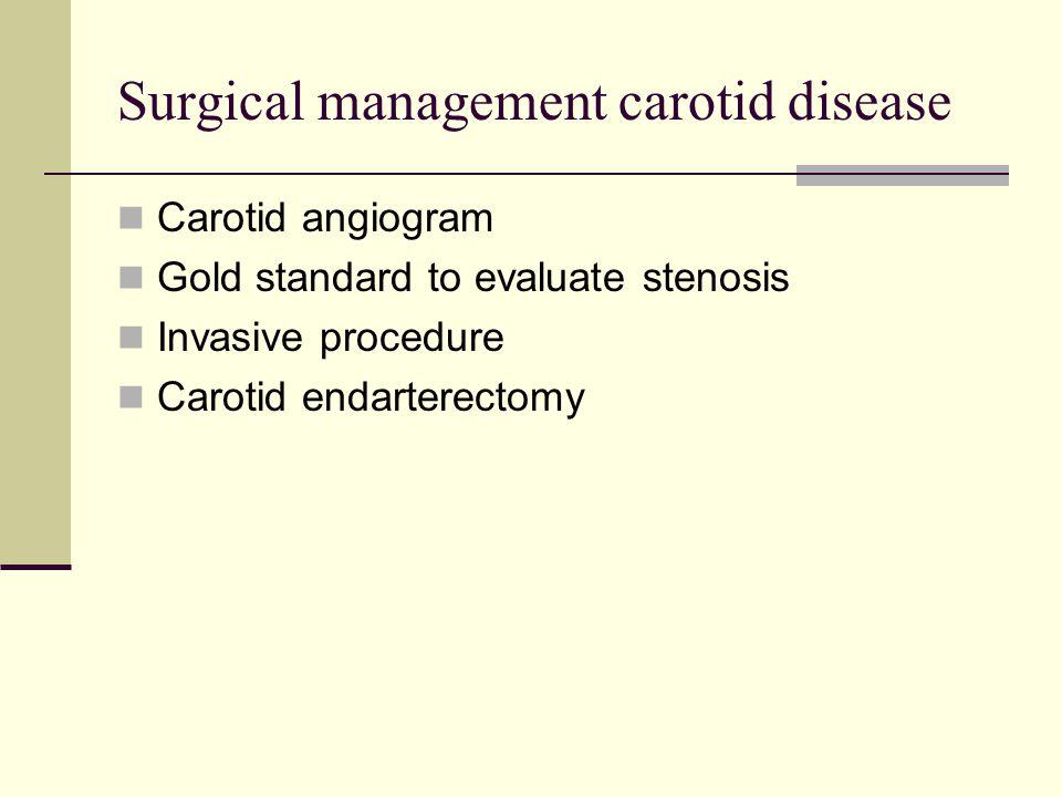 Surgical management carotid disease Carotid angiogram Gold standard to evaluate stenosis Invasive procedure Carotid endarterectomy