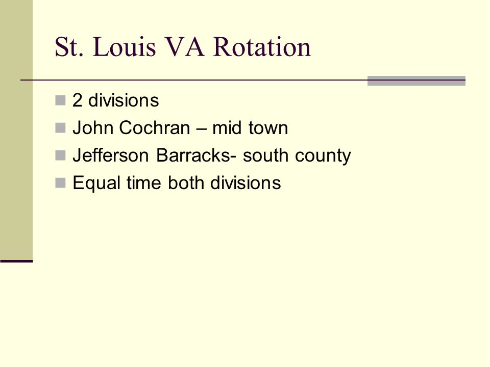 St. Louis VA Rotation 2 divisions John Cochran – mid town Jefferson Barracks- south county Equal time both divisions