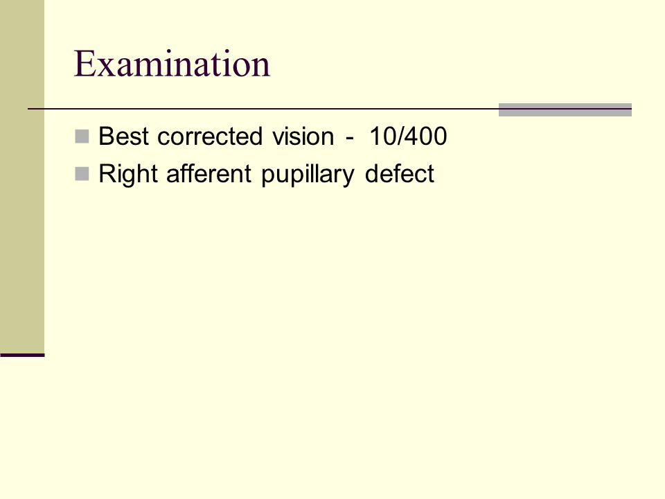Examination Best corrected vision - 10/400 Right afferent pupillary defect