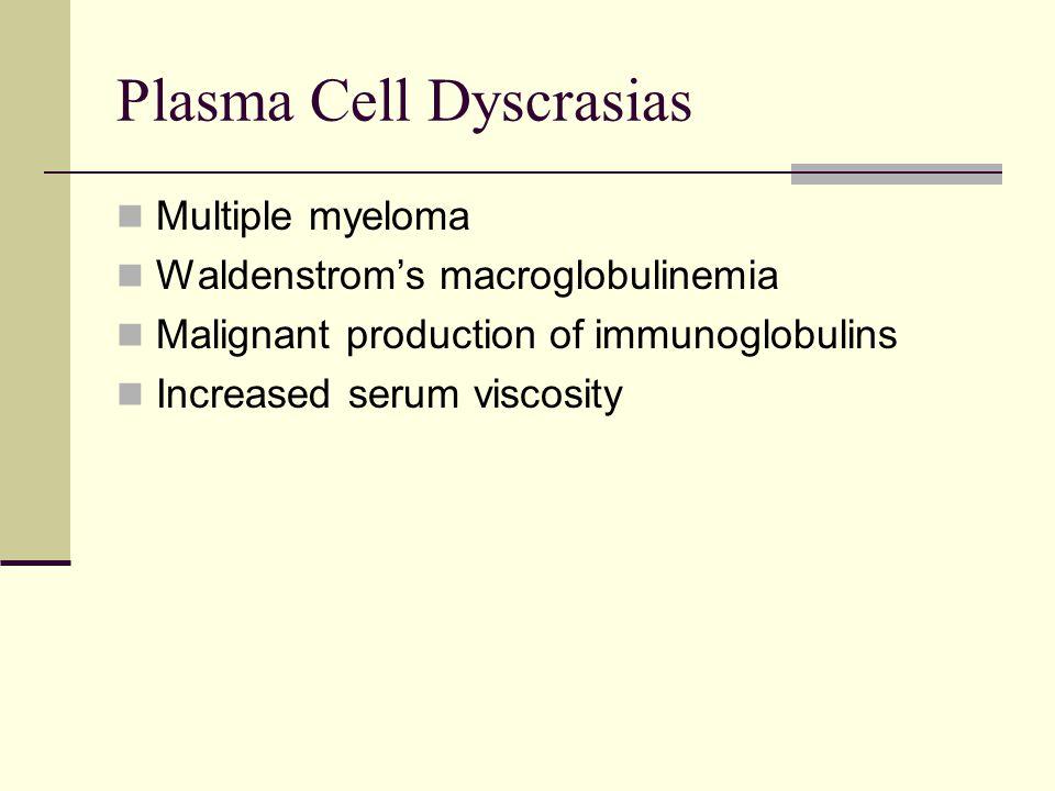 Plasma Cell Dyscrasias Multiple myeloma Waldenstrom's macroglobulinemia Malignant production of immunoglobulins Increased serum viscosity