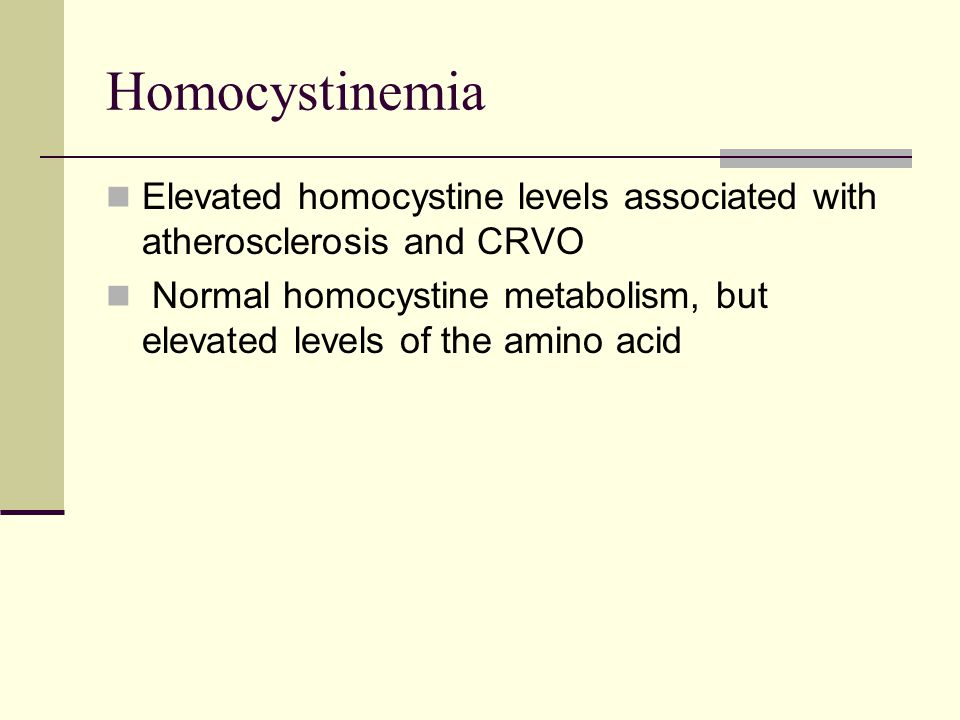 Homocystinemia Elevated homocystine levels associated with atherosclerosis and CRVO Normal homocystine metabolism, but elevated levels of the amino acid