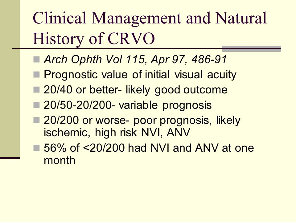 Clinical Management and Natural History of CRVO Arch Ophth Vol 115, Apr 97, 486-91 Prognostic value of initial visual acuity 20/40 or better- likely good outcome 20/50-20/200- variable prognosis 20/200 or worse- poor prognosis, likely ischemic, high risk NVI, ANV 56% of <20/200 had NVI and ANV at one month