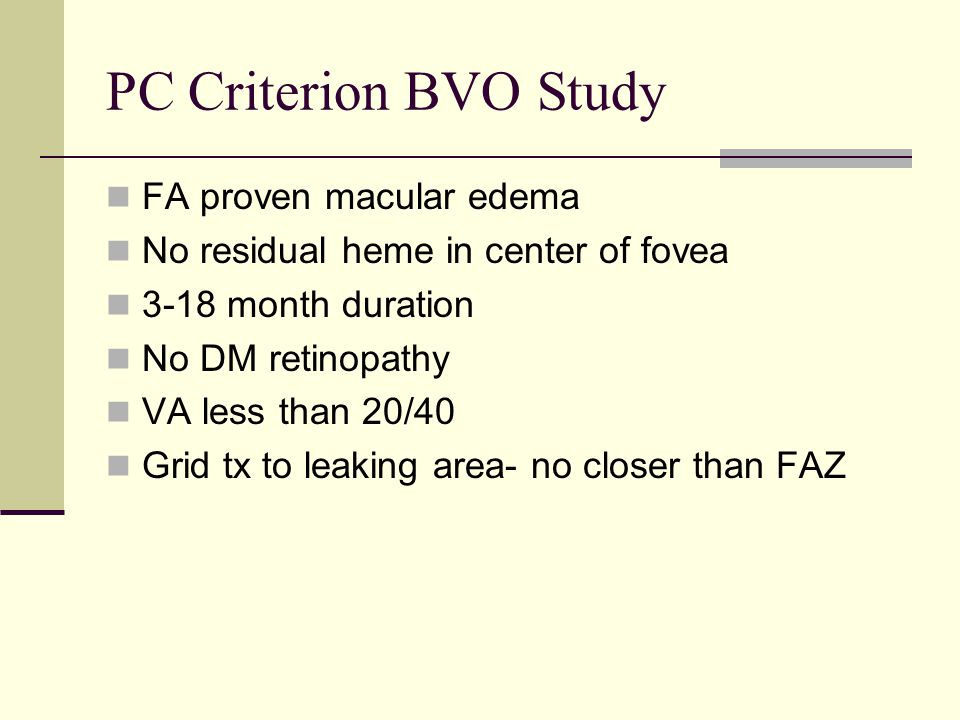 PC Criterion BVO Study FA proven macular edema No residual heme in center of fovea 3-18 month duration No DM retinopathy VA less than 20/40 Grid tx to leaking area- no closer than FAZ