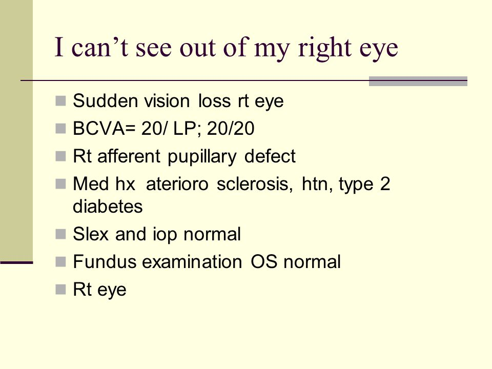 I can't see out of my right eye Sudden vision loss rt eye BCVA= 20/ LP; 20/20 Rt afferent pupillary defect Med hx aterioro sclerosis, htn, type 2 diabetes Slex and iop normal Fundus examination OS normal Rt eye