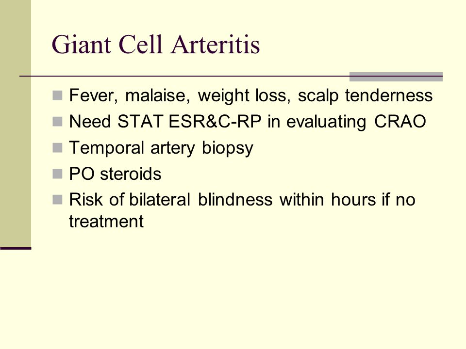 Giant Cell Arteritis Fever, malaise, weight loss, scalp tenderness Need STAT ESR&C-RP in evaluating CRAO Temporal artery biopsy PO steroids Risk of bilateral blindness within hours if no treatment