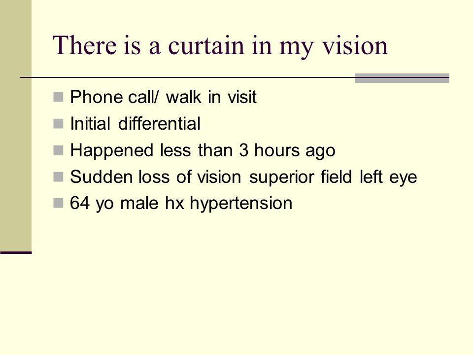 There is a curtain in my vision Phone call/ walk in visit Initial differential Happened less than 3 hours ago Sudden loss of vision superior field left eye 64 yo male hx hypertension