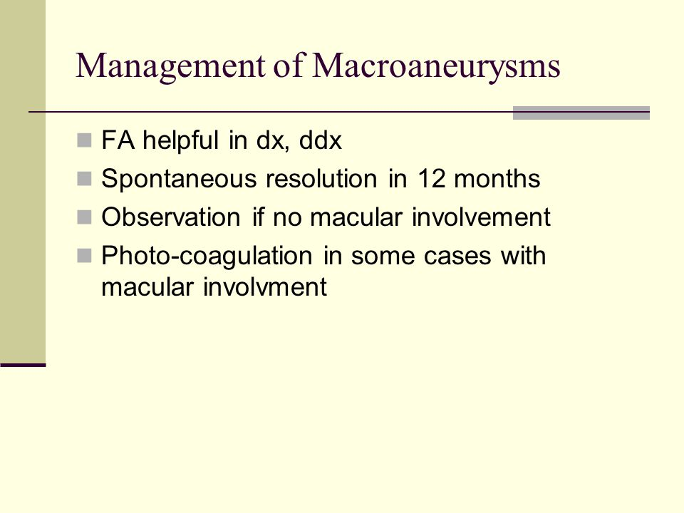 Management of Macroaneurysms FA helpful in dx, ddx Spontaneous resolution in 12 months Observation if no macular involvement Photo-coagulation in some cases with macular involvment