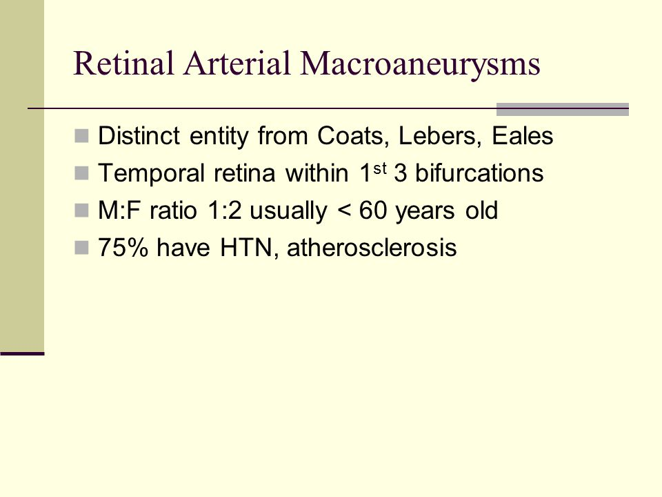 Retinal Arterial Macroaneurysms Distinct entity from Coats, Lebers, Eales Temporal retina within 1 st 3 bifurcations M:F ratio 1:2 usually < 60 years old 75% have HTN, atherosclerosis