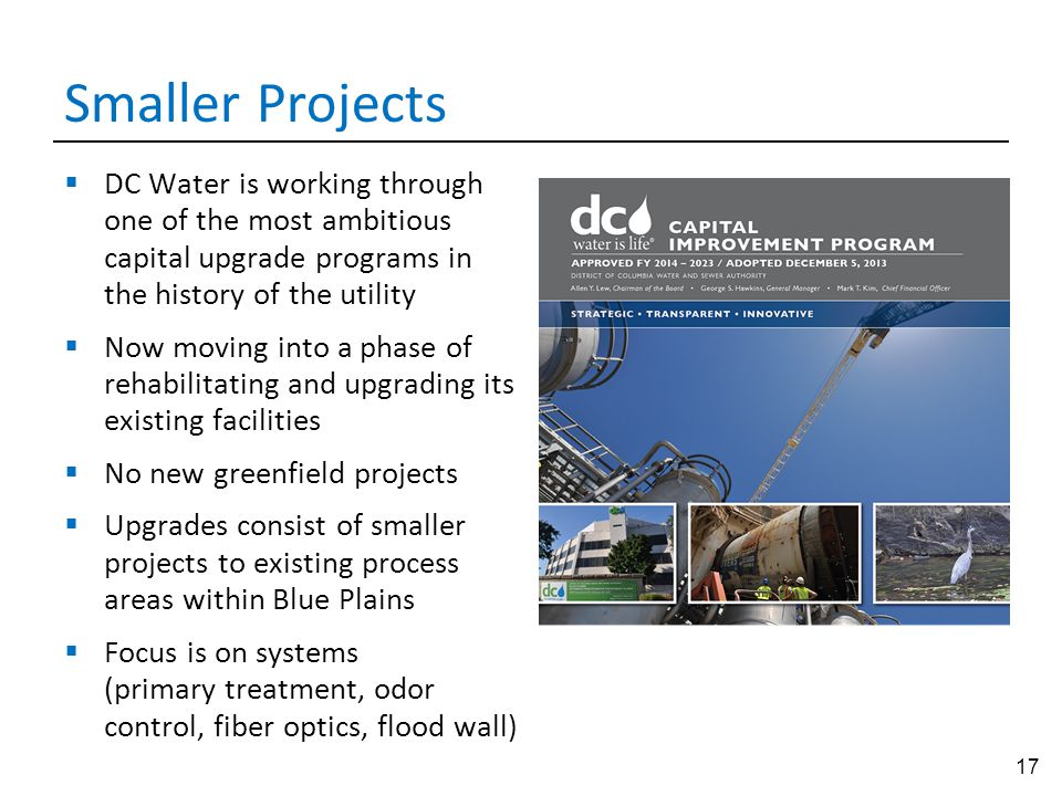 17 Smaller Projects  DC Water is working through one of the most ambitious capital upgrade programs in the history of the utility  Now moving into a
