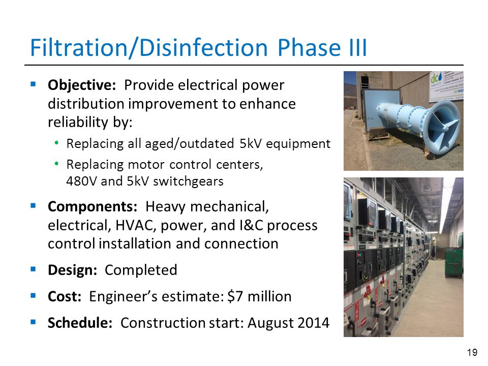 19 Filtration/Disinfection Phase III  Objective: Provide electrical power distribution improvement to enhance reliability by: Replacing all aged/outd