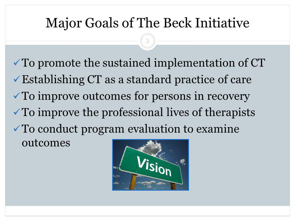 Beck Initiative Winter 2011 Regina Xhezo 3 Major Goals of The Beck Initiative To promote the sustained implementation of CT Establishing CT as a standard practice of care To improve outcomes for persons in recovery To improve the professional lives of therapists To conduct program evaluation to examine outcomes