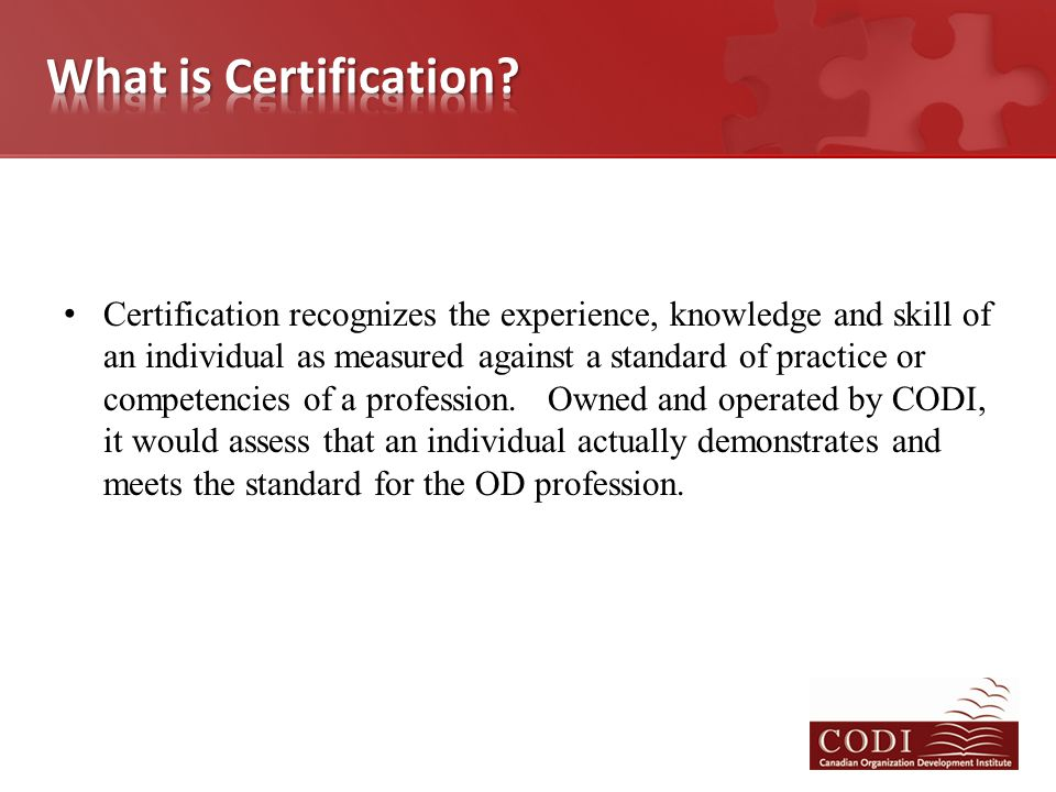 Certification recognizes the experience, knowledge and skill of an individual as measured against a standard of practice or competencies of a profession.