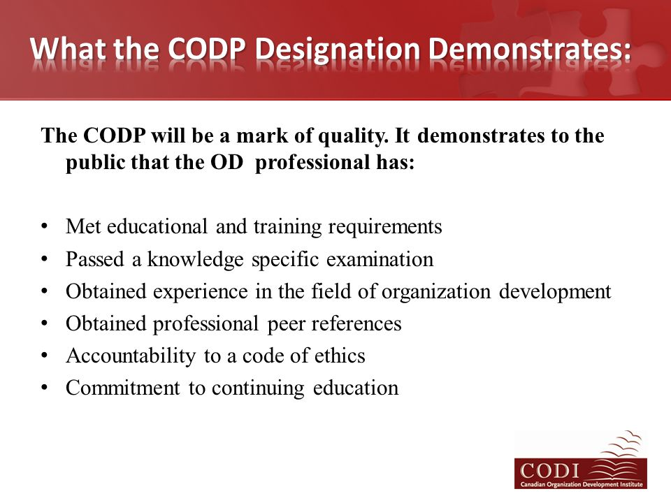 The CODP will be a mark of quality. It demonstrates to the public that the OD professional has: Met educational and training requirements Passed a kno